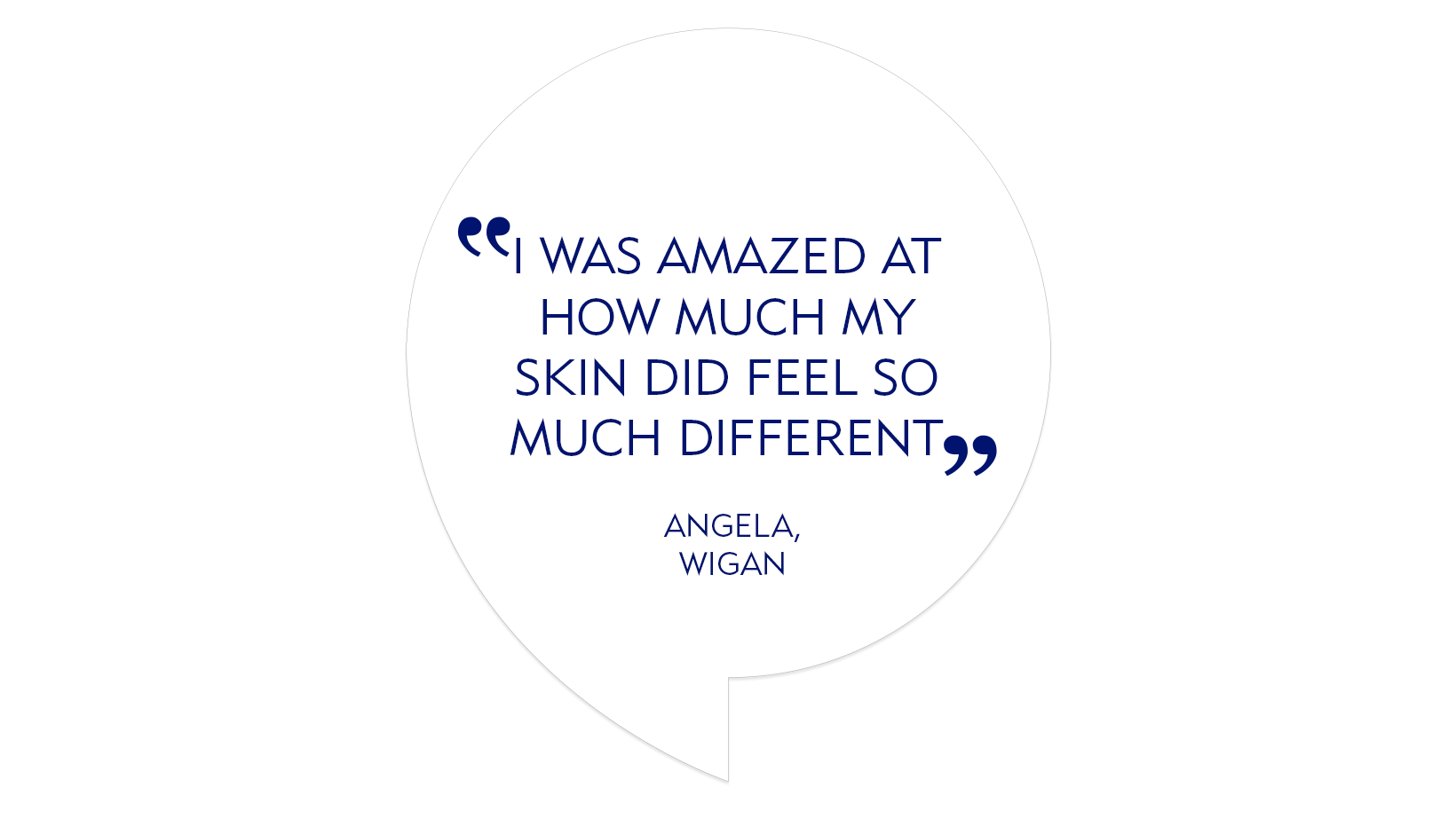"Testimonial quote: ""I was amazed by how much  skin did feel so much different"""